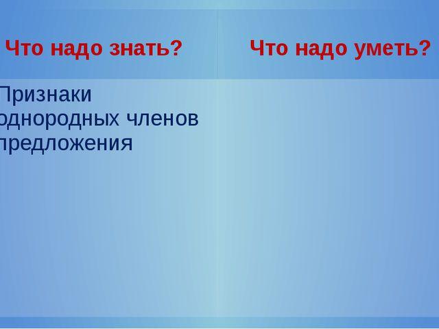 Что надо знать? Что надо уметь? Признакиоднородных членов предложения