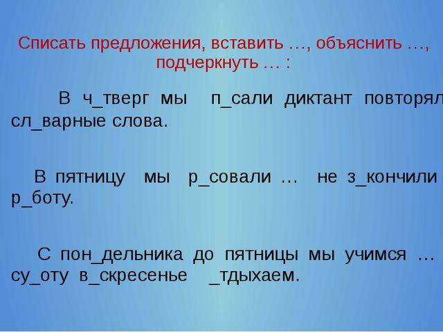 Списать предложения, вставить …, объяснить …, подчеркнуть … : В ч_тверг мы п...