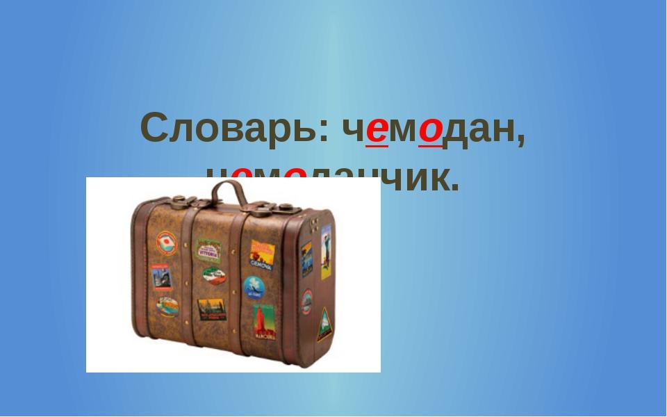 Словарь: чемодан, чемоданчик.