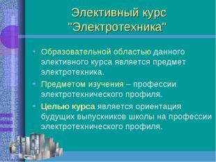 """Элективный курс """"Электротехника"""" Образовательной областью данного элективного"""
