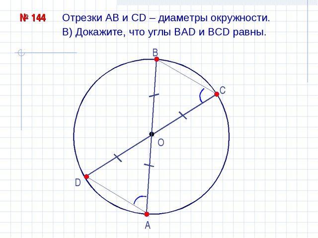 Отрезки АВ и СD – диаметры окружности. O № 144 В) Докажите, что углы ВАD и BC...
