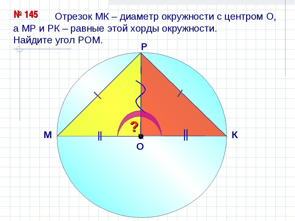 Отрезок МК – диаметр окружности с центром О, а МР и РК – равные этой хорды о...