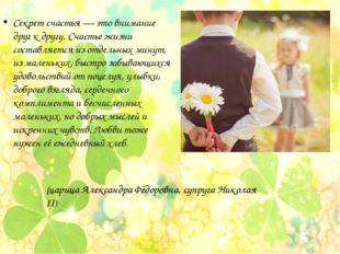 Секрет счастья — это внимание друг к другу. Счастье жизни составляется из отд
