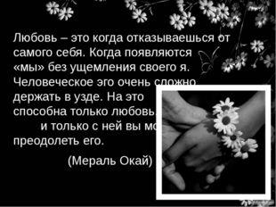 Любовь – это когда отказываешься от самого себя. Когда появляются «мы» без ущ