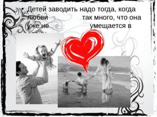 Детей заводить надо тогда, когда любви так много, что она уже не умещ
