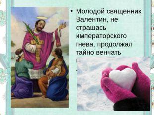 Молодой священник Валентин, не страшась императорского гнева, продолжал тайно