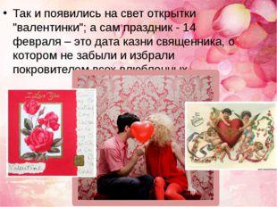 """Так и появились на свет открытки """"валентинки""""; а сам праздник - 14 февраля –"""