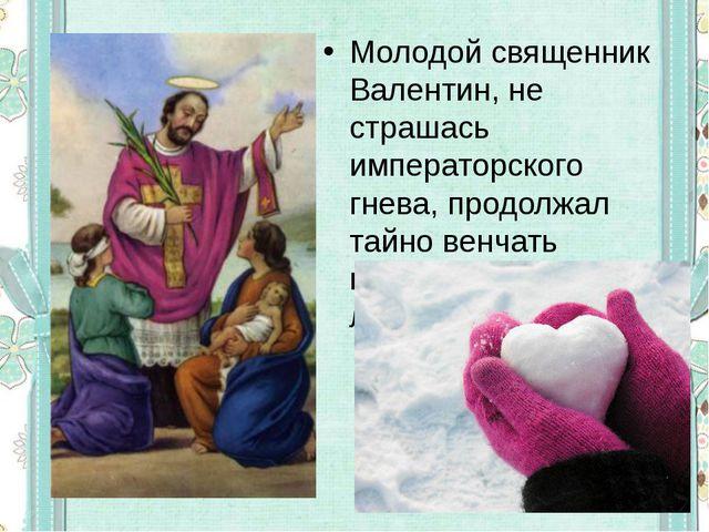 Молодой священник Валентин, не страшась императорского гнева, продолжал тайно...