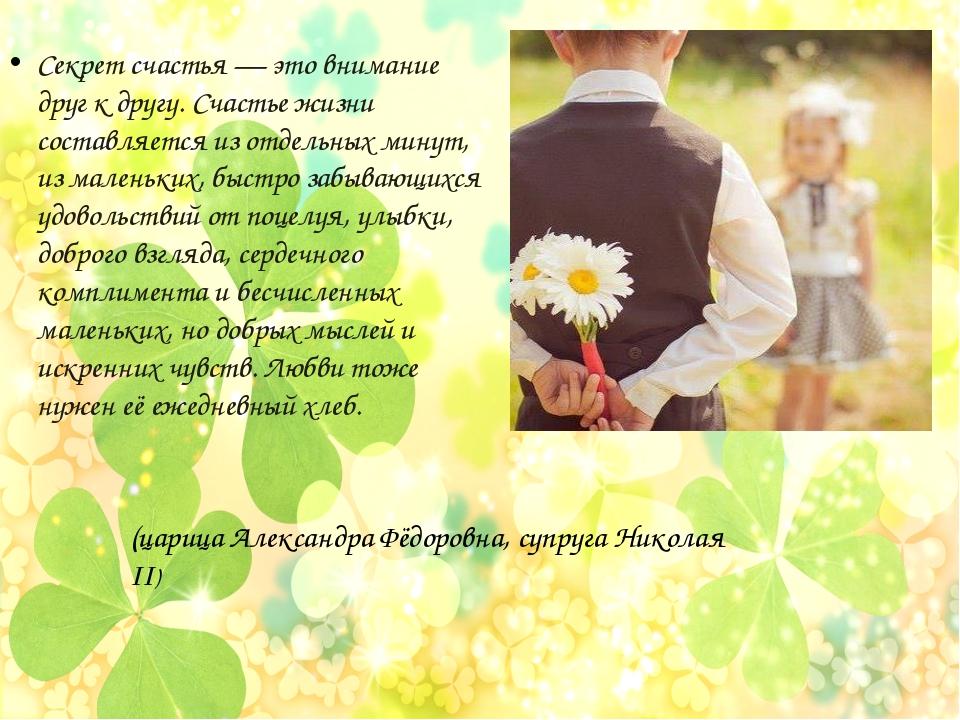Секрет счастья — это внимание друг к другу. Счастье жизни составляется из отд...