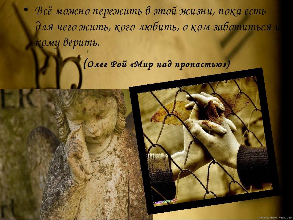 Всё можно пережить в этой жизни, пока есть для чего жить, кого любить, о ком...