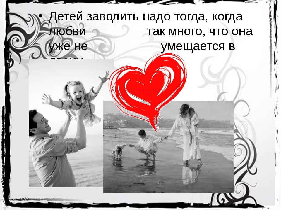 Детей заводить надо тогда, когда любви так много, что она уже не умещ...