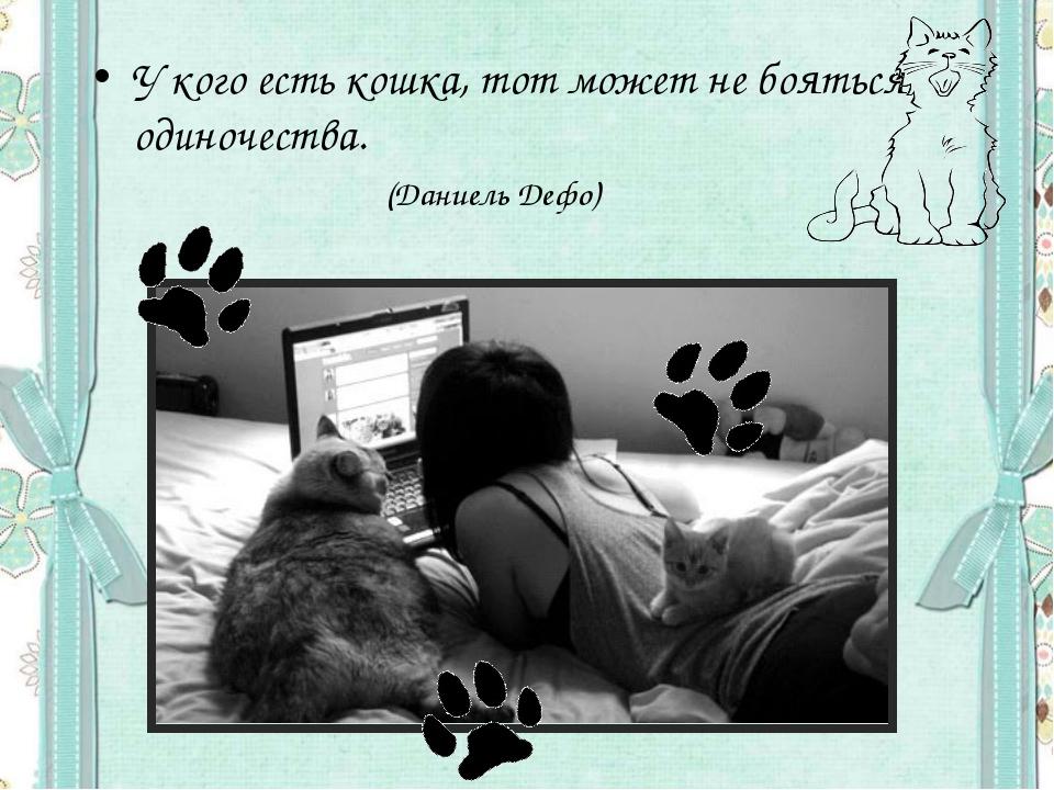 У кого есть кошка, тот может не бояться одиночества.  (Даниель Дефо)