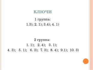 КЛЮЧИ 1 группа: 1.3); 2. 1); 3.4); 4. 1) 2 группа: 1. 1); 2. 4); 3. 1); 4. 3)
