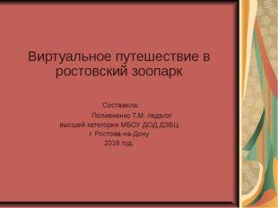 Виртуальное путешествие в ростовский зоопарк Составила: Попивненко Т.М. педаг