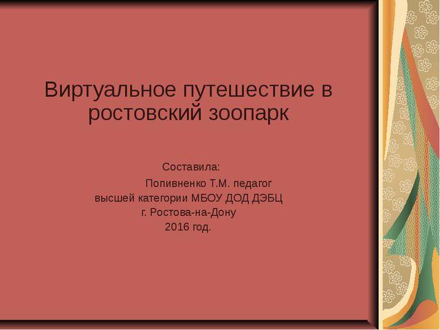 Виртуальное путешествие в ростовский зоопарк Составила: Попивненко Т.М. педаг...