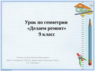 Урок по геометрии «Делаем ремонт» 9 класс Учитель: Клепча Наталья Викторовна