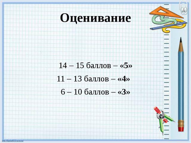 Оценивание 14 – 15 баллов – «5» 11 – 13 баллов – «4» 6 – 10 баллов – «3»