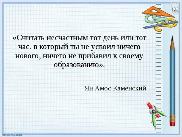 «Считать несчастным тот день или тот час, в который ты не усвоил ничего ново...