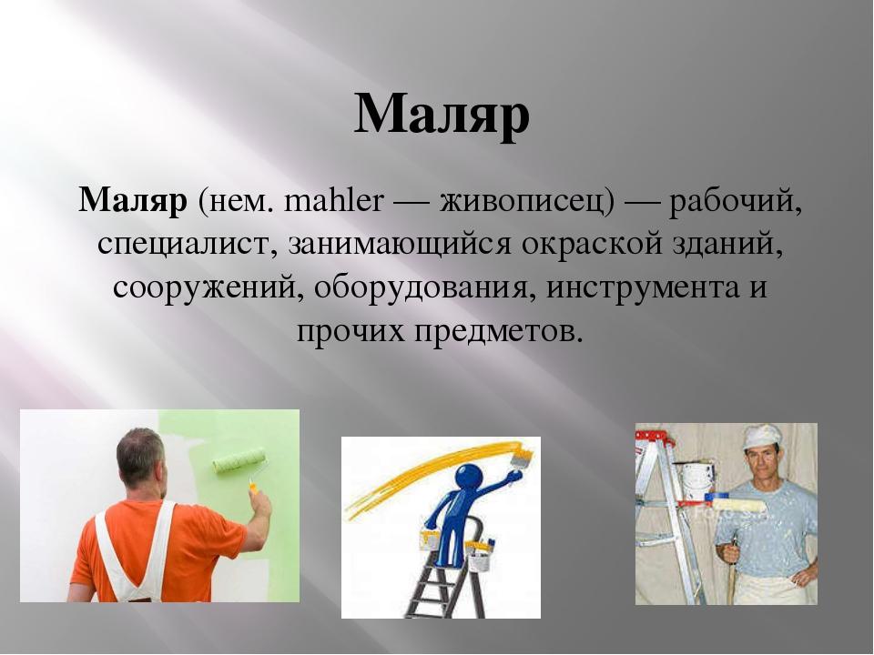Маляр Маляр (нем. mahler — живописец) — рабочий, специалист, занимающийся окр...