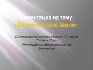 Презентация на тему: «Магнитное поле земли» Презентацию подготовил ученик 8 «