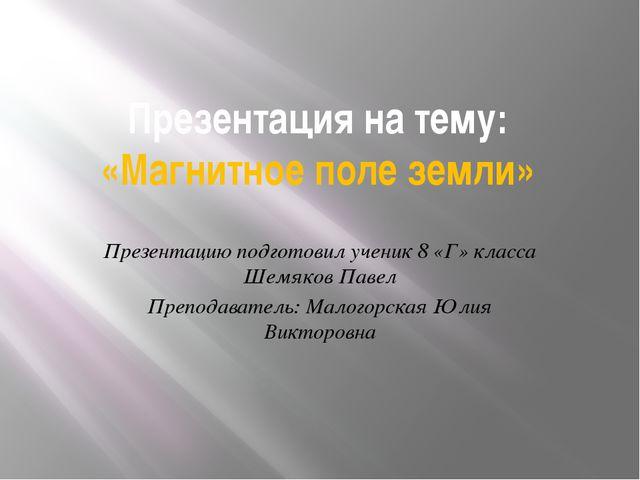 Презентация на тему: «Магнитное поле земли» Презентацию подготовил ученик 8 «...