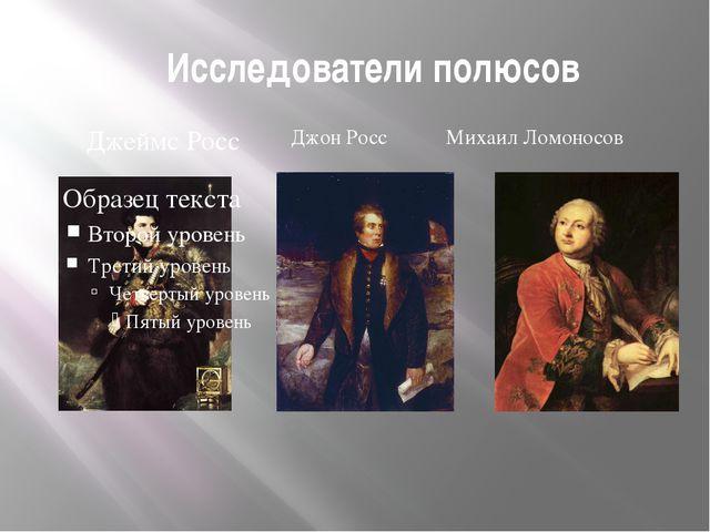 Исследователи полюсов Джон Росс Михаил Ломоносов Джеймс Росс