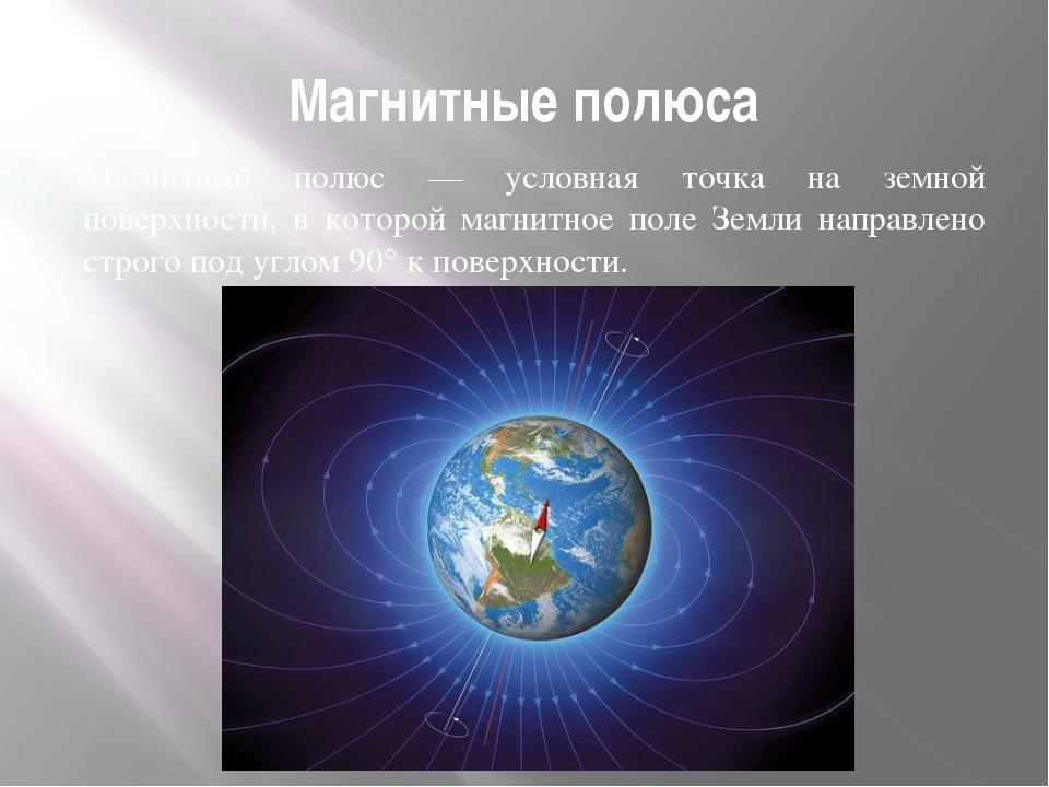 Магнитные полюса Магнитный полюс — условная точка на земной поверхности, в ко...