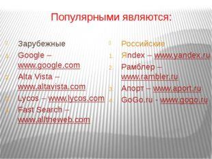 Популярными являются: Зарубежные Google – www.google.com Alta Vista – www.alt