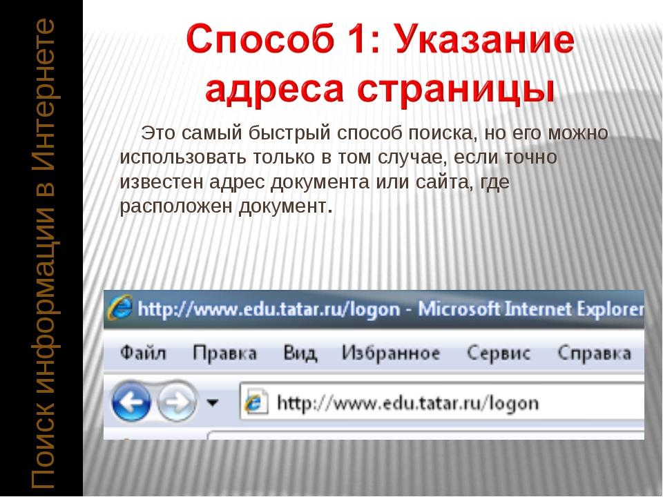 Поиск информации в Интернете Это самый быстрый способ поиска, но его можно и...