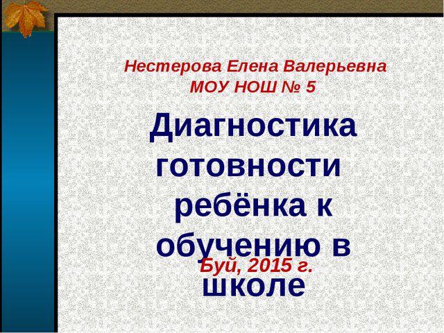 Диагностика готовности ребёнка к обучению в школе Буй, 2015 г. Нестерова Елен...