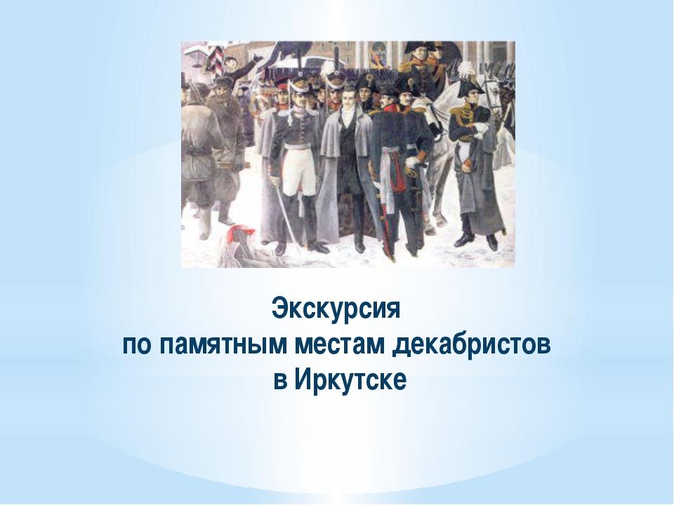 Экскурсия по памятным местам декабристов в Иркутске