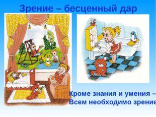 Зрение – бесценный дар Кроме знания и умения – Всем необходимо зрение!