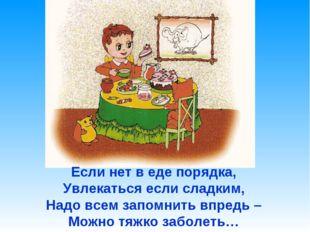 Если нет в еде порядка, Увлекаться если сладким, Надо всем запомнить впредь –