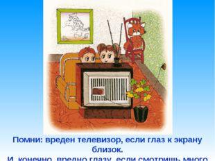 Помни: вреден телевизор, если глаз к экрану близок. И, конечно, вредно глазу,