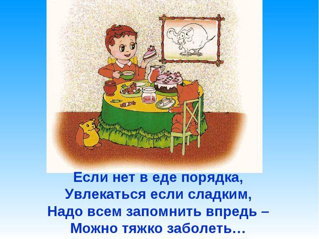 Если нет в еде порядка, Увлекаться если сладким, Надо всем запомнить впредь –...