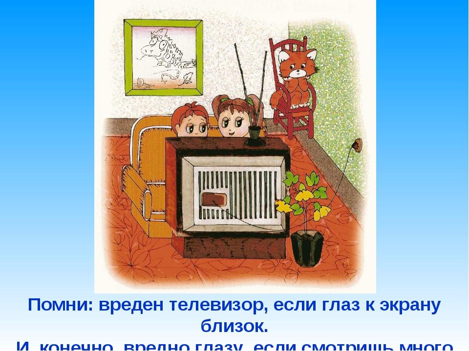 Помни: вреден телевизор, если глаз к экрану близок. И, конечно, вредно глазу,...