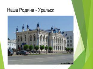 Наша Родина - Уральск