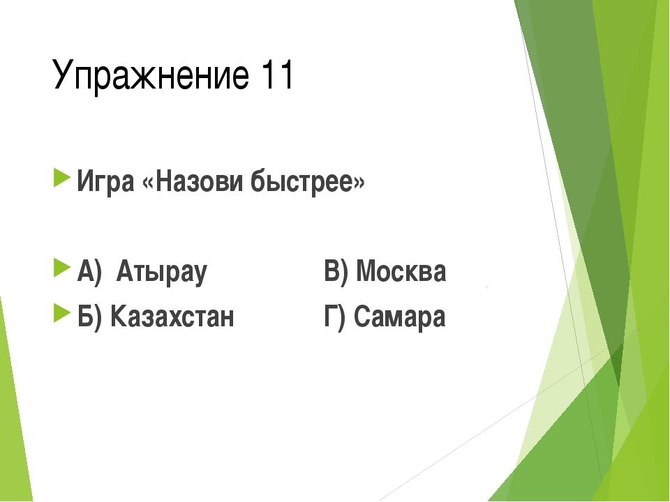 Упражнение 11 Игра «Назови быстрее» А) Атырау В) Москва Б) Казахстан Г) Самара