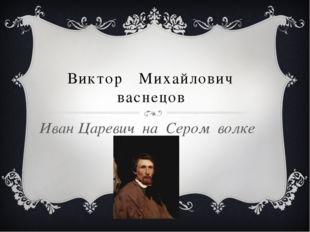 Виктор Михайлович васнецов Иван Царевич на Сером волке