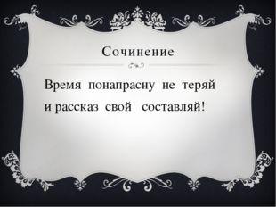 Сочинение Время понапрасну не теряй и рассказ свой составляй!