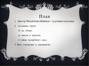 План Виктор Михайлович Васнецов – художник-сказочник. а)главные герои; б) их