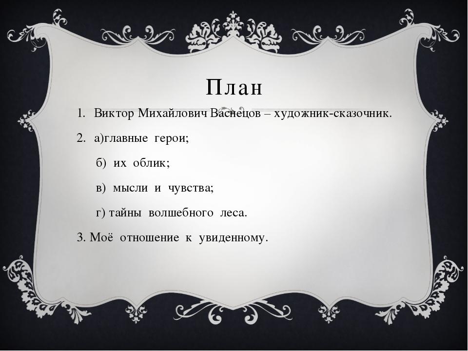 План Виктор Михайлович Васнецов – художник-сказочник. а)главные герои; б) их...