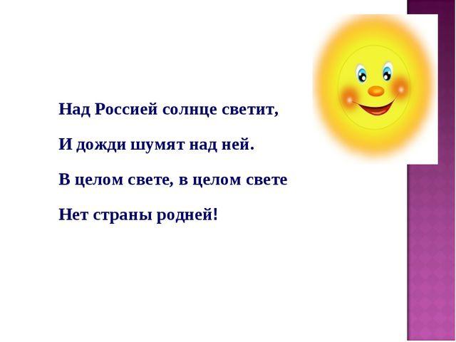 Над Россией солнце светит, И дожди шумят над ней. В целом свете, в целом свет...