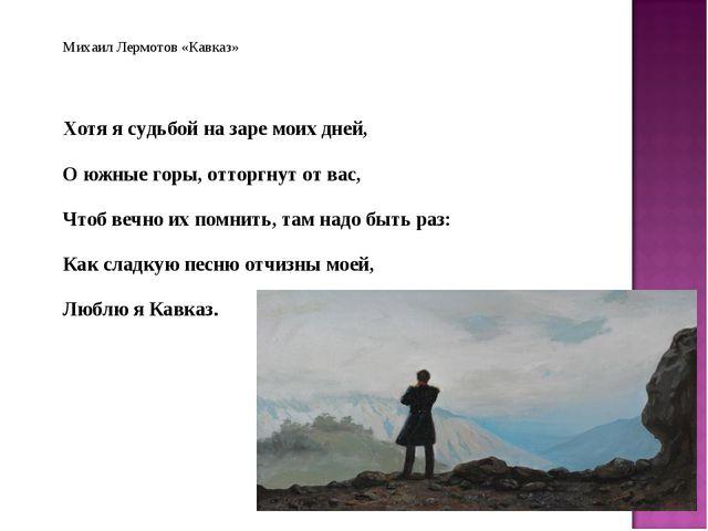 Михаил Лермотов «Кавказ» Хотя я судьбой на заре моих дней, О южные горы, отто...