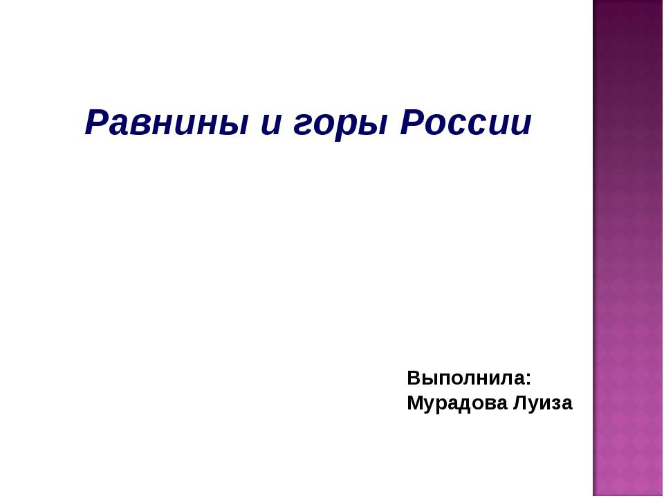 Равнины и горы России Выполнила: Мурадова Луиза