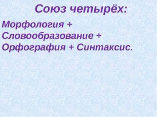 Союз четырёх: Морфология + Словообразование + Орфография + Синтаксис.