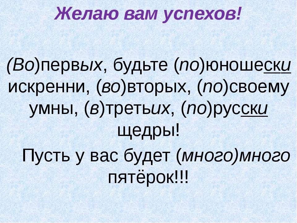 Желаю вам успехов! (Во)первых, будьте (по)юношески искренни, (во)вторых, (по)...