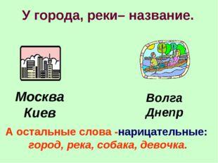 У города, реки– название. Москва Киев Волга Днепр А остальные слова -нарицате