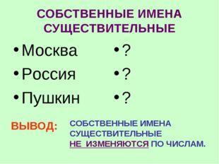 СОБСТВЕННЫЕ ИМЕНА СУЩЕСТВИТЕЛЬНЫЕ Москва Россия Пушкин ? ? ? ВЫВОД: СОБСТВЕНН