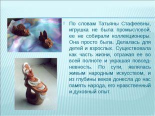 По словам Татьяны Стафеевны, игрушка не была промысловой, ее не собирали колл